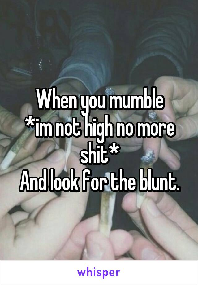 When you mumble *im not high no more shit* And look for the blunt.