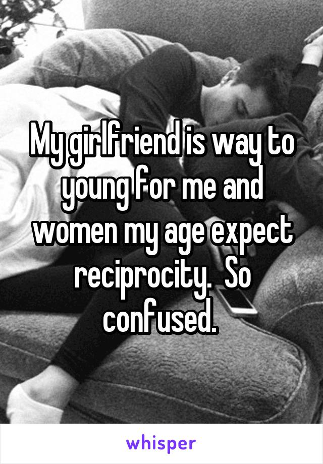 My girlfriend is way to young for me and women my age expect reciprocity.  So confused.