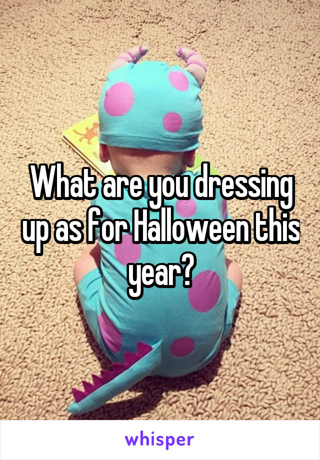What are you dressing up as for Halloween this year?