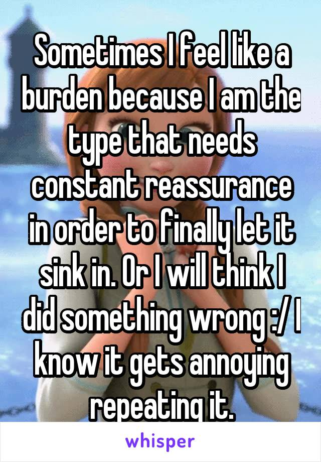 Sometimes I feel like a burden because I am the type that needs constant reassurance in order to finally let it sink in. Or I will think I did something wrong :/ I know it gets annoying repeating it.