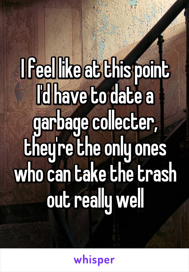 I feel like at this point I'd have to date a garbage collecter, they're the only ones who can take the trash out really well