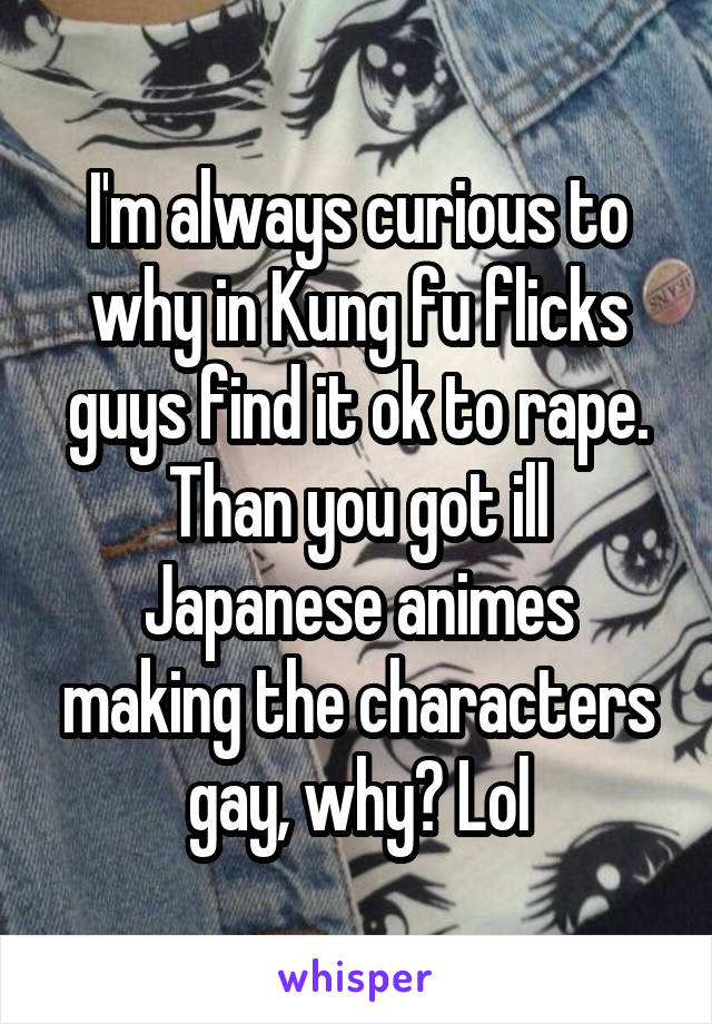 I'm always curious to why in Kung fu flicks guys find it ok to rape. Than you got ill Japanese animes making the characters gay, why? Lol