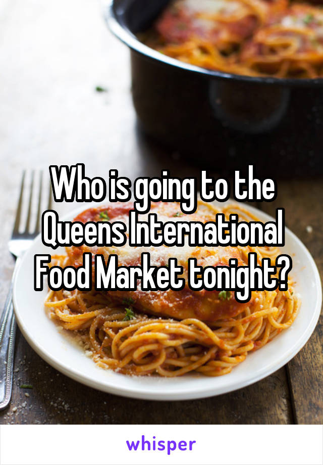 Who is going to the Queens International Food Market tonight?