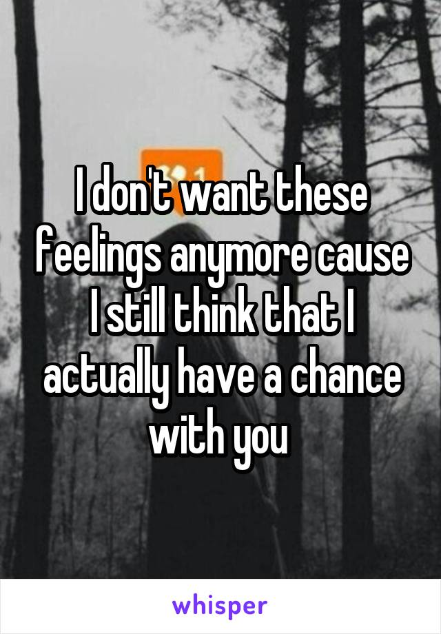 I don't want these feelings anymore cause I still think that I actually have a chance with you