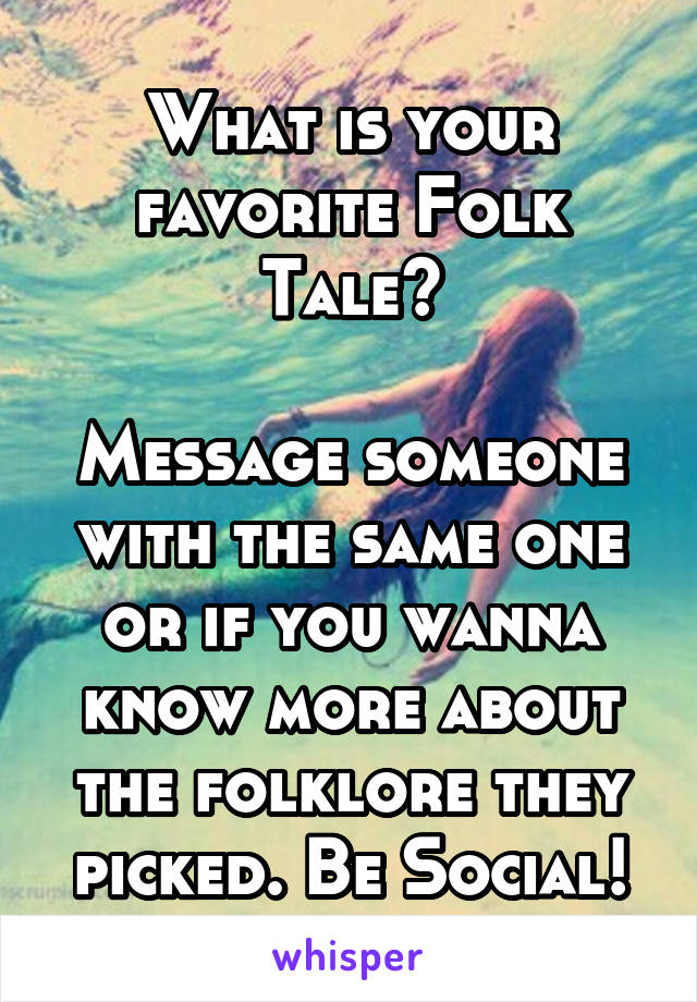 What is your favorite Folk Tale?  Message someone with the same one or if you wanna know more about the folklore they picked. Be Social!