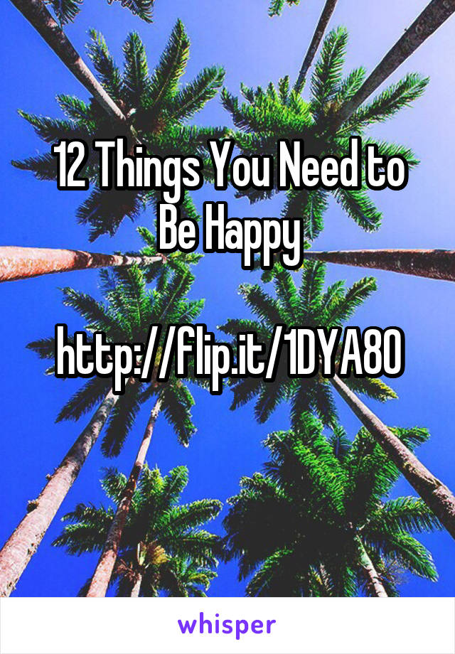 12 Things You Need to Be Happy  http://flip.it/1DYA8O
