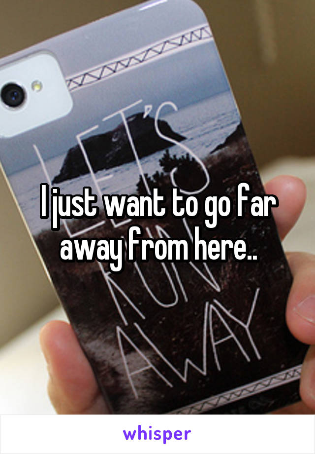 I just want to go far away from here..