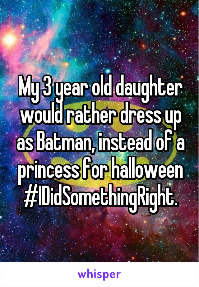 My 3 year old daughter would rather dress up as Batman, instead of a princess for halloween #IDidSomethingRight.