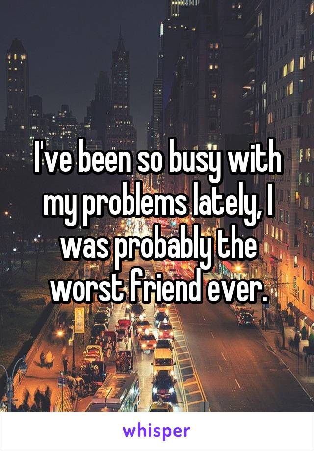 I've been so busy with my problems lately, I was probably the worst friend ever.