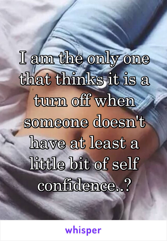 I am the only one that thinks it is a turn off when someone doesn't have at least a little bit of self confidence..?