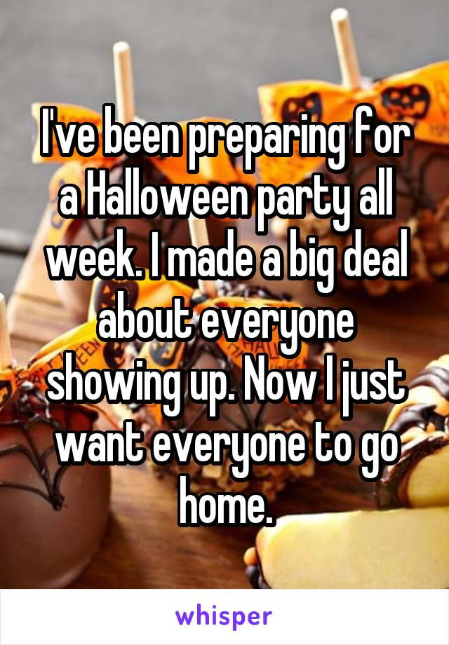 I've been preparing for a Halloween party all week. I made a big deal about everyone showing up. Now I just want everyone to go home.