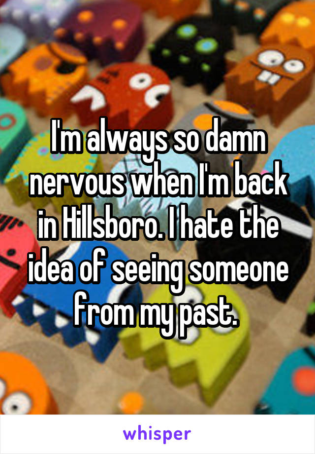 I'm always so damn nervous when I'm back in Hillsboro. I hate the idea of seeing someone from my past.