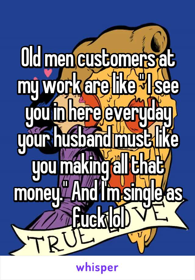 "Old men customers at my work are like "" I see you in here everyday your husband must like you making all that money."" And I'm single as fuck lol"
