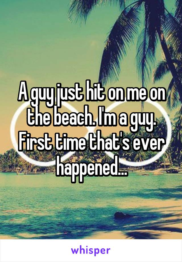 A guy just hit on me on the beach. I'm a guy. First time that's ever happened...