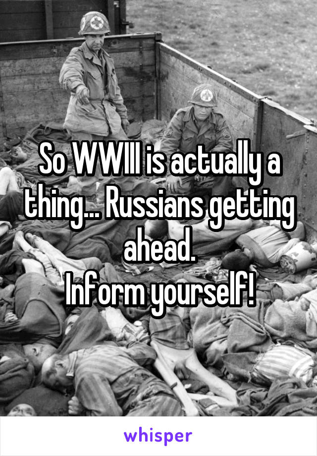 So WWIII is actually a thing... Russians getting ahead. Inform yourself!