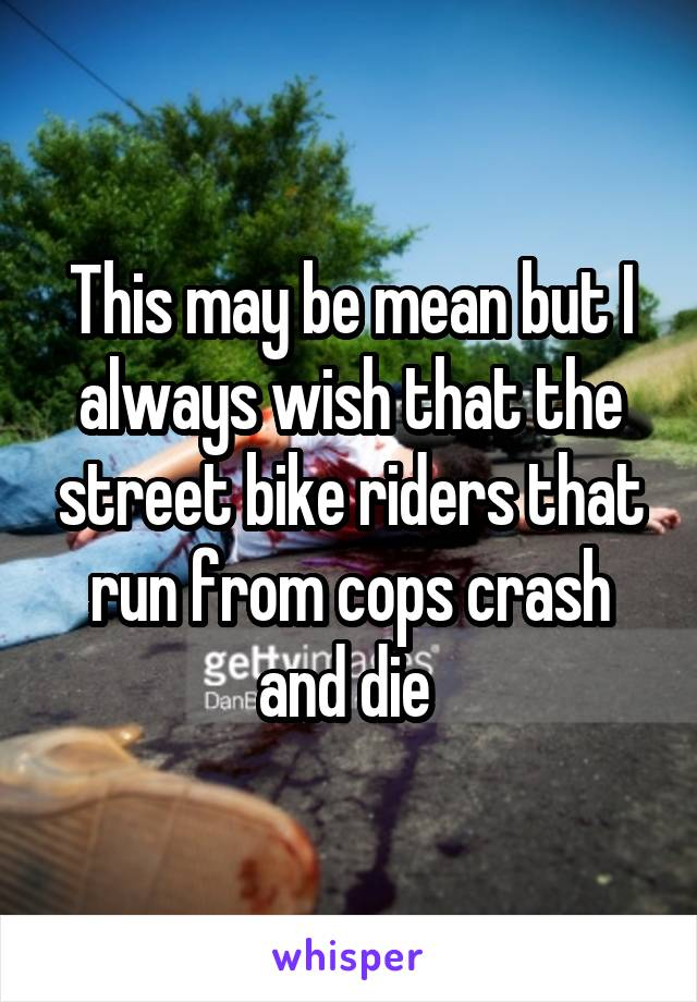 This may be mean but I always wish that the street bike riders that run from cops crash and die