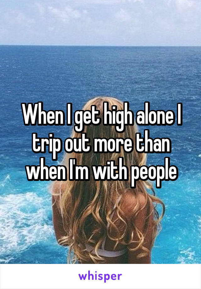 When I get high alone I trip out more than when I'm with people