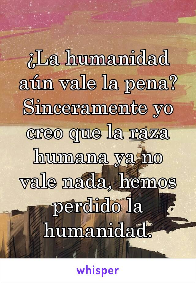 ¿La humanidad aún vale la pena? Sinceramente yo creo que la raza humana ya no vale nada, hemos perdido la humanidad.
