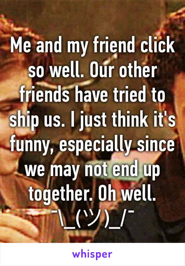 Me and my friend click so well. Our other friends have tried to ship us. I just think it's funny, especially since we may not end up together. Oh well. ¯\_(ツ)_/¯