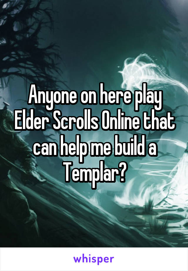 Anyone on here play Elder Scrolls Online that can help me build a Templar?
