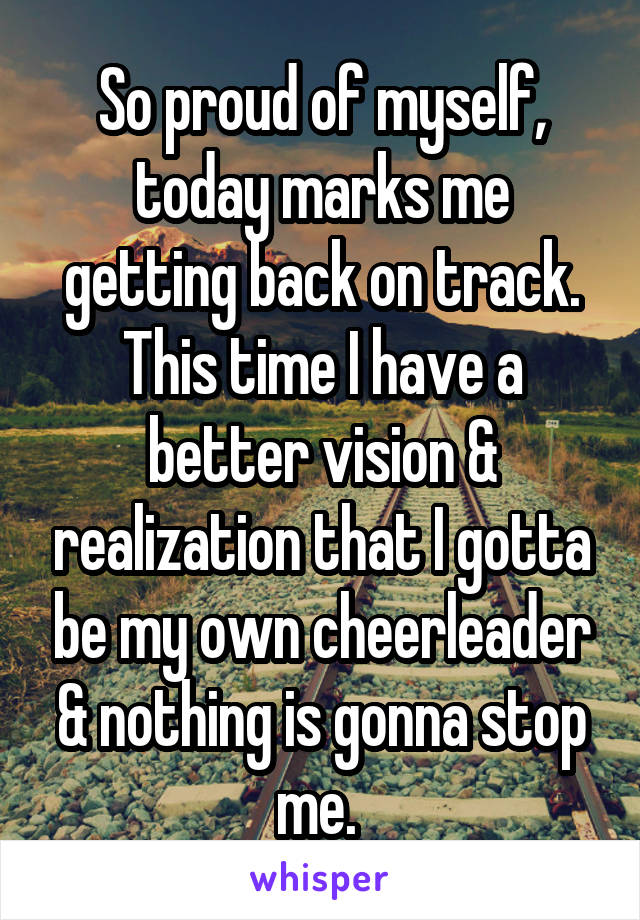 So proud of myself, today marks me getting back on track. This time I have a better vision & realization that I gotta be my own cheerleader & nothing is gonna stop me.