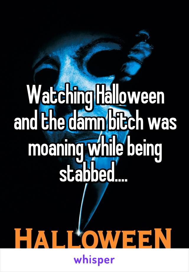 Watching Halloween and the damn bitch was moaning while being stabbed....