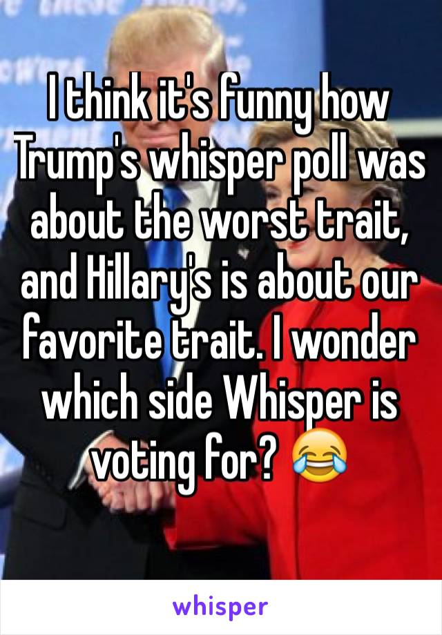 I think it's funny how Trump's whisper poll was about the worst trait, and Hillary's is about our favorite trait. I wonder which side Whisper is voting for? 😂