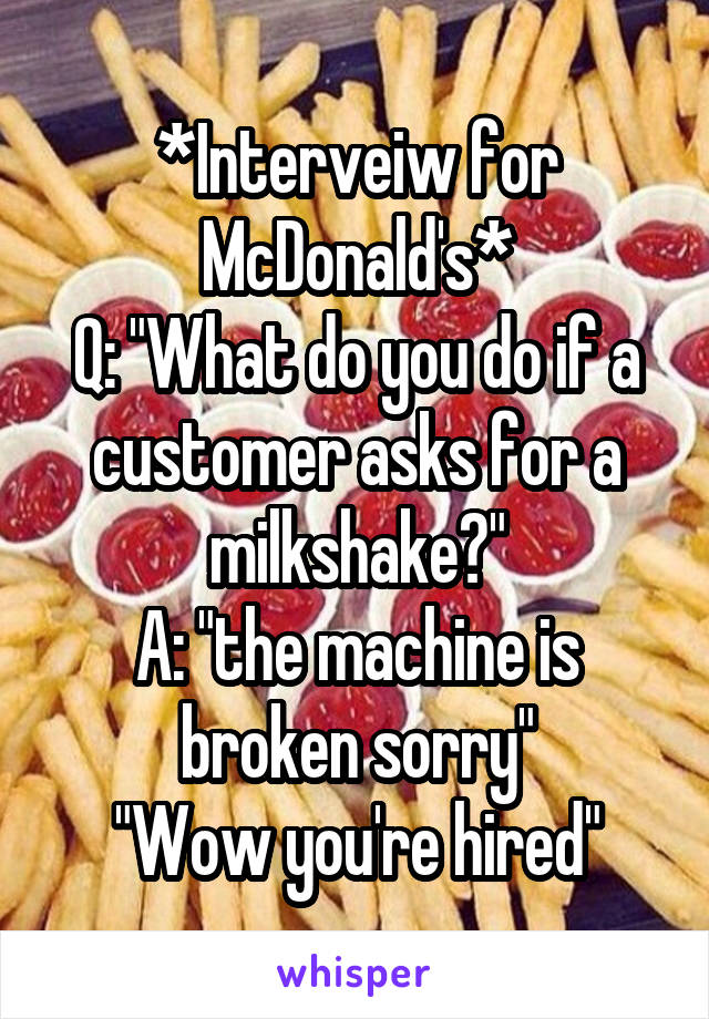 "*Interveiw for McDonald's* Q: ""What do you do if a customer asks for a milkshake?"" A: ""the machine is broken sorry"" ""Wow you're hired"""