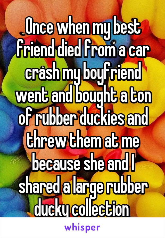 Once when my best friend died from a car crash my boyfriend went and bought a ton of rubber duckies and threw them at me because she and I shared a large rubber ducky collection