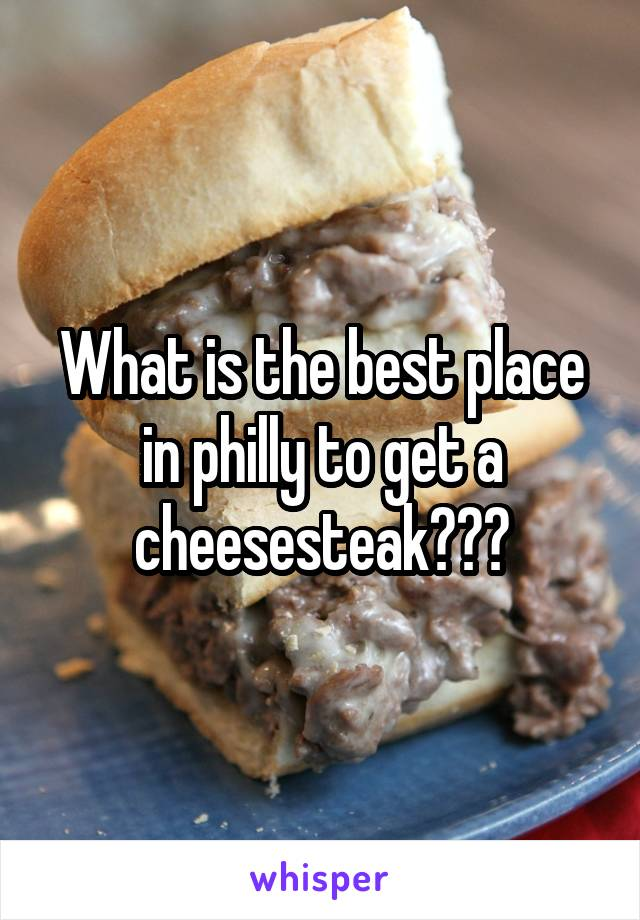What is the best place in philly to get a cheesesteak???