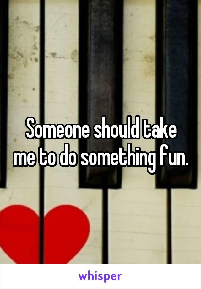 Someone should take me to do something fun.