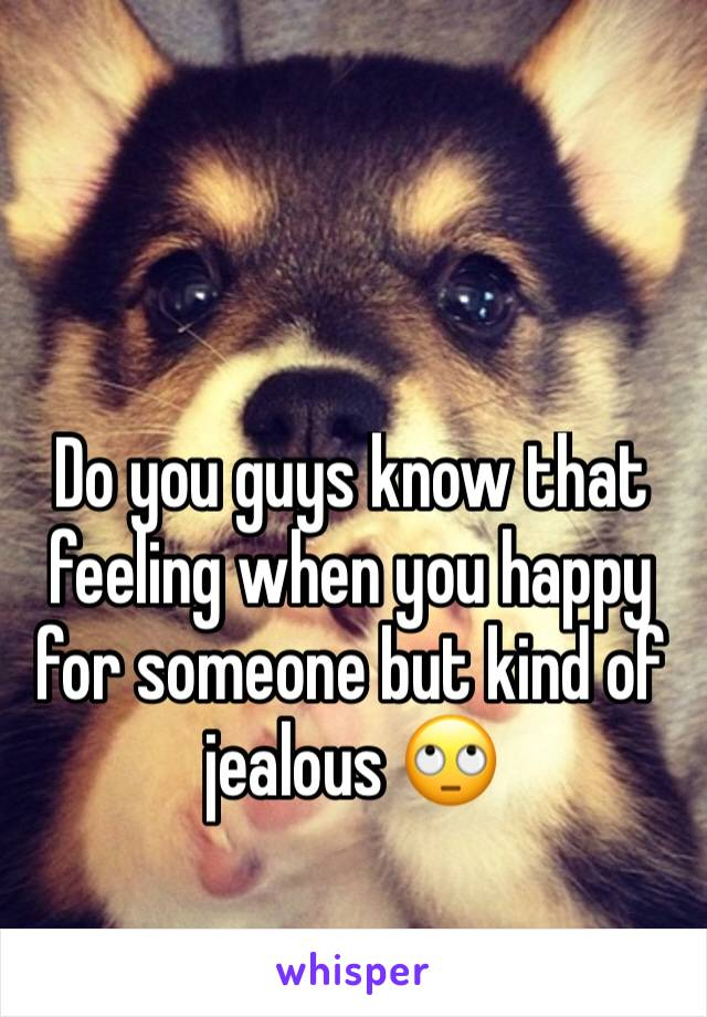Do you guys know that feeling when you happy for someone but kind of jealous 🙄