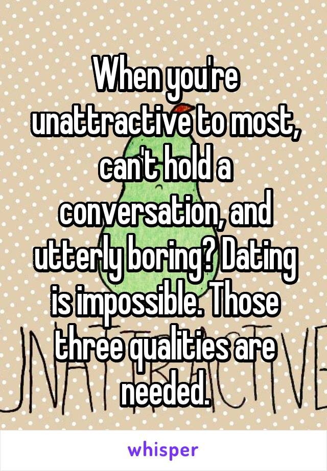 When you're unattractive to most, can't hold a conversation, and utterly boring? Dating is impossible. Those three qualities are needed.