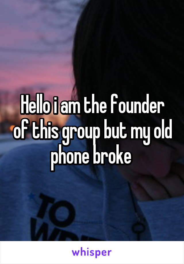 Hello i am the founder of this group but my old phone broke