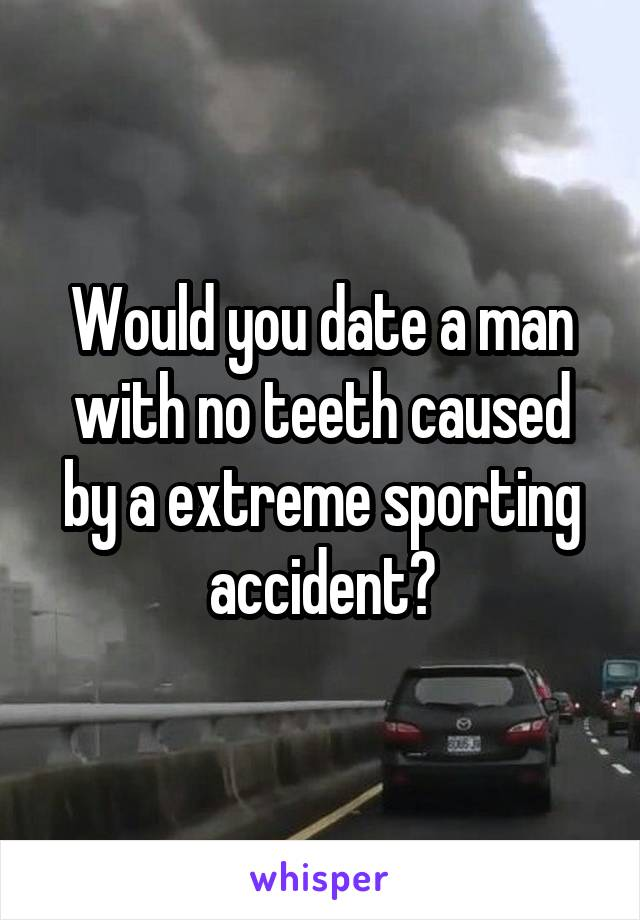 Would you date a man with no teeth caused by a extreme sporting accident?