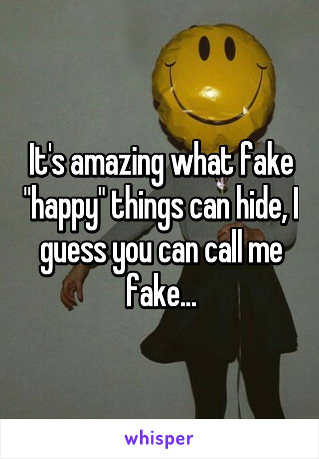 """It's amazing what fake """"happy"""" things can hide, I guess you can call me fake..."""