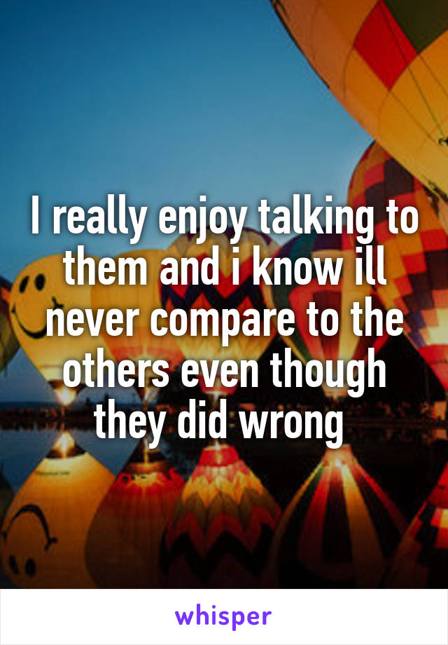 I really enjoy talking to them and i know ill never compare to the others even though they did wrong