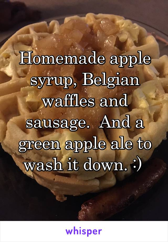 Homemade apple syrup, Belgian waffles and sausage.  And a green apple ale to wash it down. :)