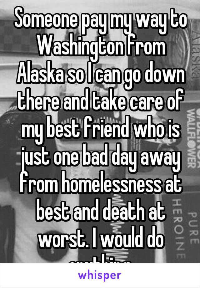 Someone pay my way to Washington from Alaska so I can go down there and take care of my best friend who is just one bad day away from homelessness at best and death at worst. I would do anything.