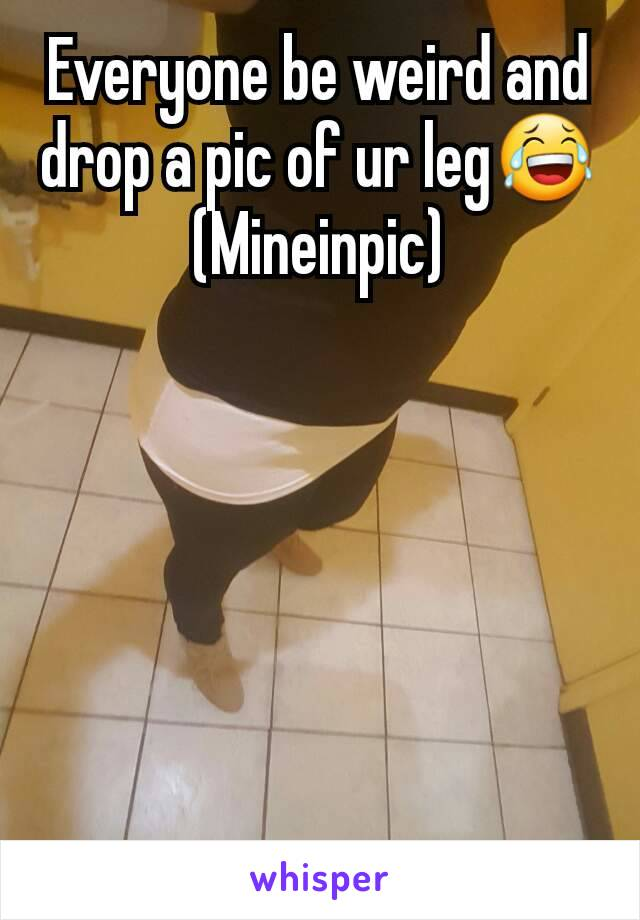 Everyone be weird and drop a pic of ur leg😂 (Mineinpic)