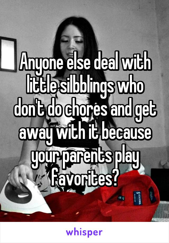 Anyone else deal with little silbblings who don't do chores and get away with it because your parents play favorites?