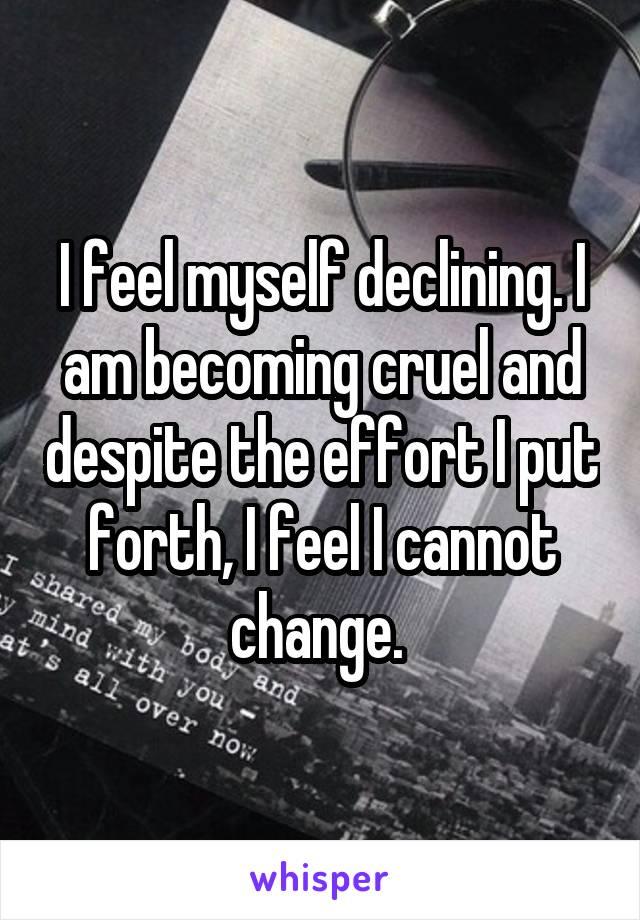 I feel myself declining. I am becoming cruel and despite the effort I put forth, I feel I cannot change.