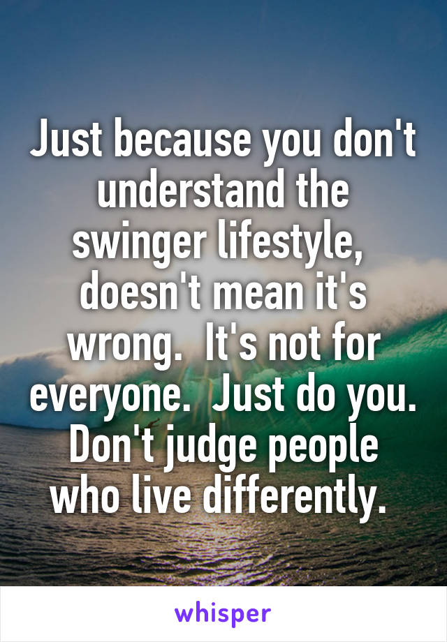 Just because you don't understand the swinger lifestyle,  doesn't mean it's wrong.  It's not for everyone.  Just do you. Don't judge people who live differently.