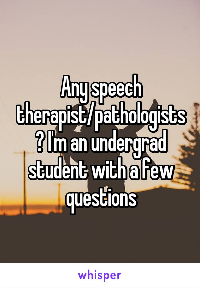 Any speech therapist/pathologists? I'm an undergrad student with a few questions
