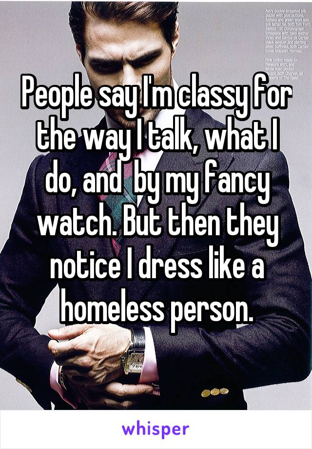 People say I'm classy for the way I talk, what I do, and  by my fancy watch. But then they notice I dress like a homeless person.