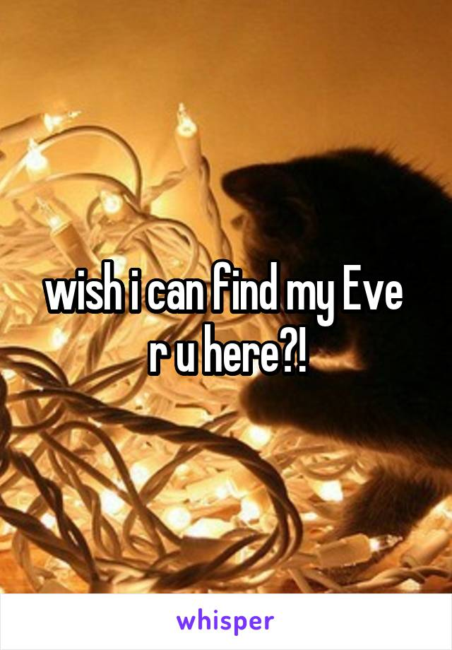 wish i can find my Eve  r u here?!