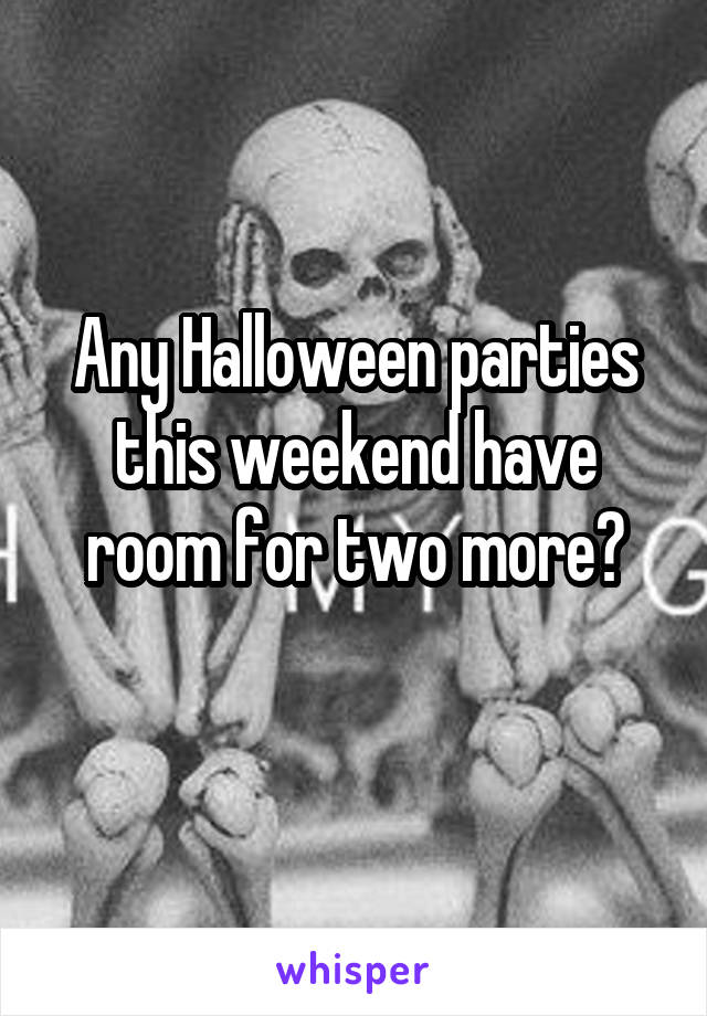 Any Halloween parties this weekend have room for two more?