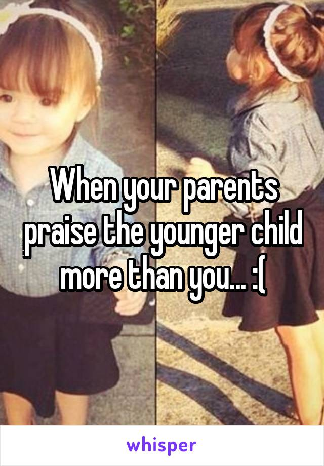 When your parents praise the younger child more than you... :(