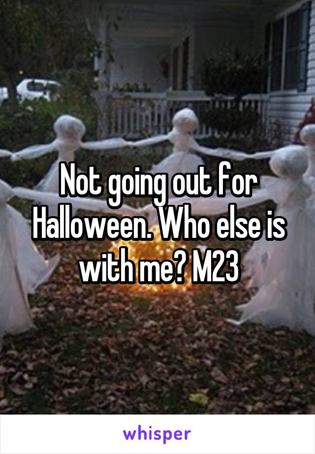 Not going out for Halloween. Who else is with me? M23