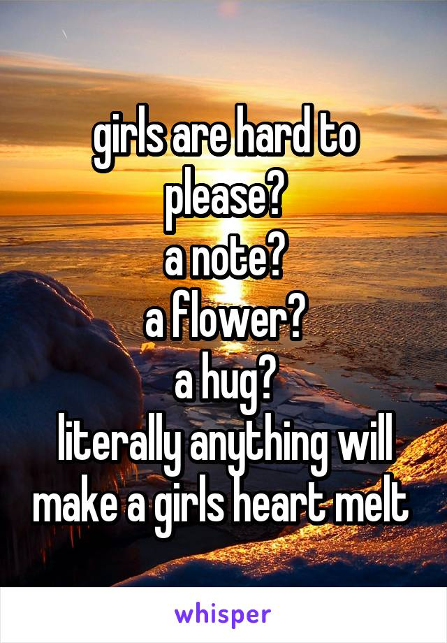 girls are hard to please? a note? a flower? a hug? literally anything will make a girls heart melt